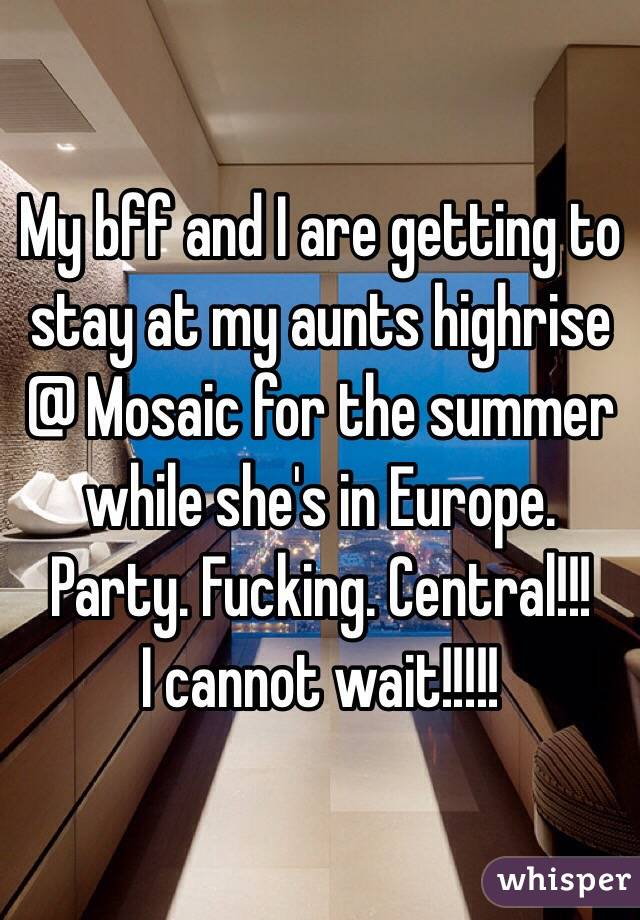 My bff and I are getting to stay at my aunts highrise @ Mosaic for the summer while she's in Europe. Party. Fucking. Central!!! I cannot wait!!!!!