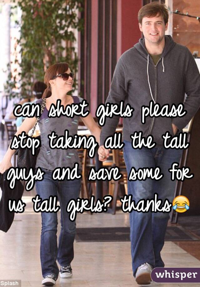 can short girls please stop taking all the tall guys and save some for us tall girls? thanks😂