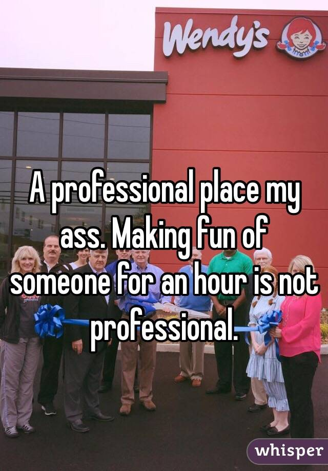 A professional place my ass. Making fun of someone for an hour is not professional.