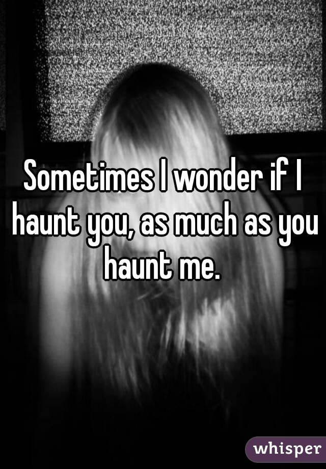 Sometimes I wonder if I haunt you, as much as you haunt me.
