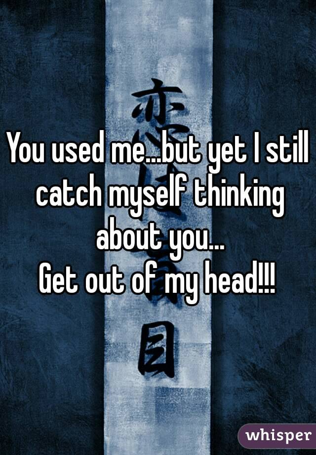You used me...but yet I still catch myself thinking about you... Get out of my head!!!