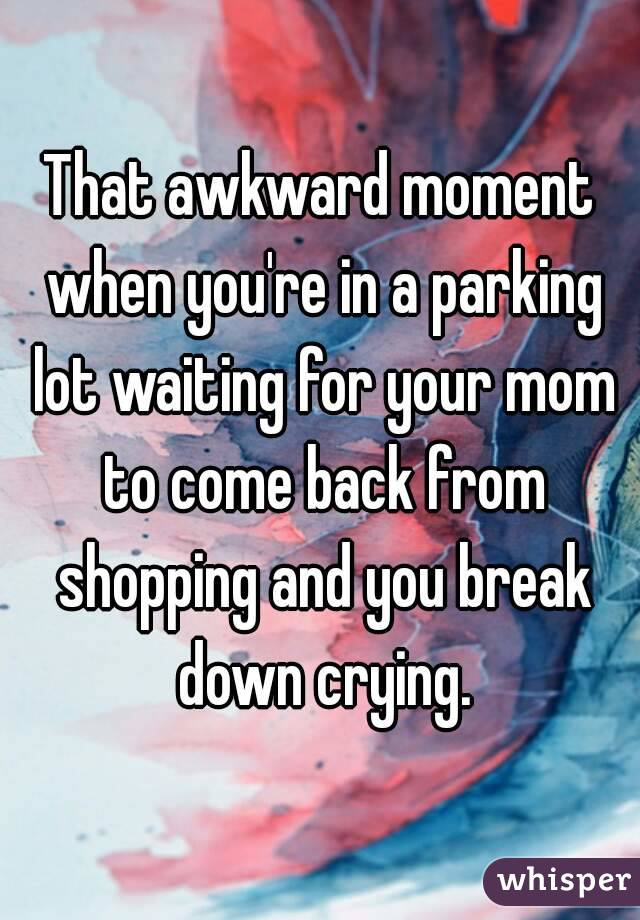 That awkward moment when you're in a parking lot waiting for your mom to come back from shopping and you break down crying.