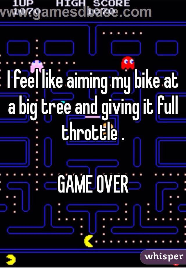 I feel like aiming my bike at a big tree and giving it full throttle .   GAME OVER