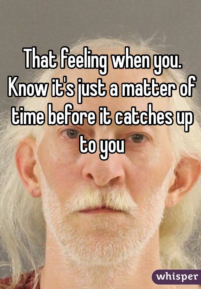 That feeling when you. Know it's just a matter of time before it catches up to you