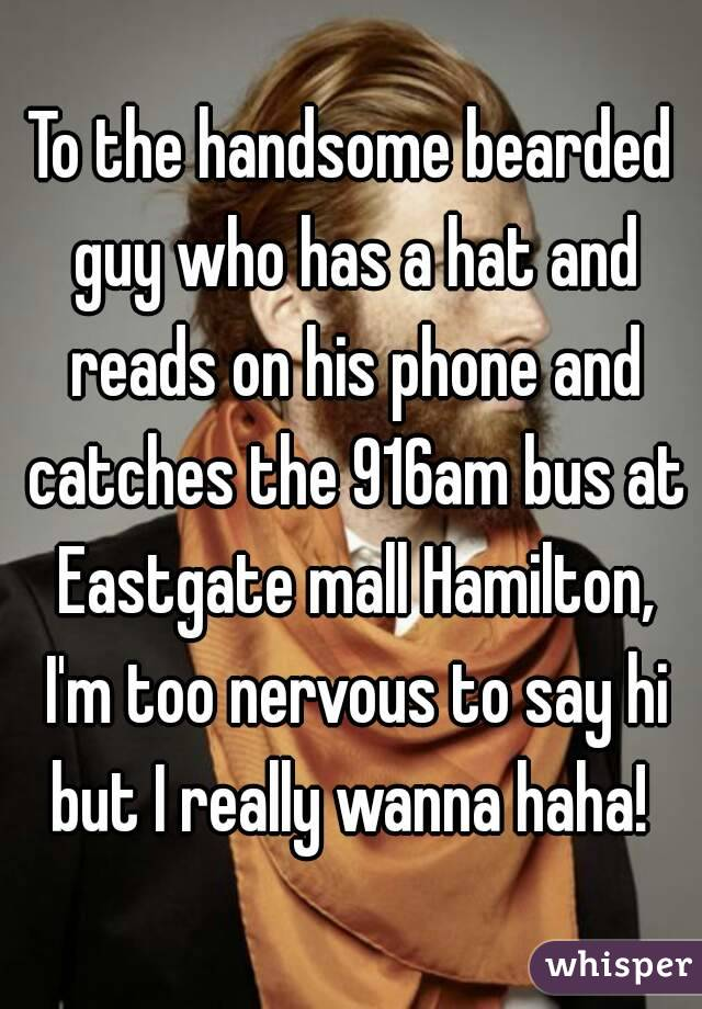 To the handsome bearded guy who has a hat and reads on his phone and catches the 916am bus at Eastgate mall Hamilton, I'm too nervous to say hi but I really wanna haha!