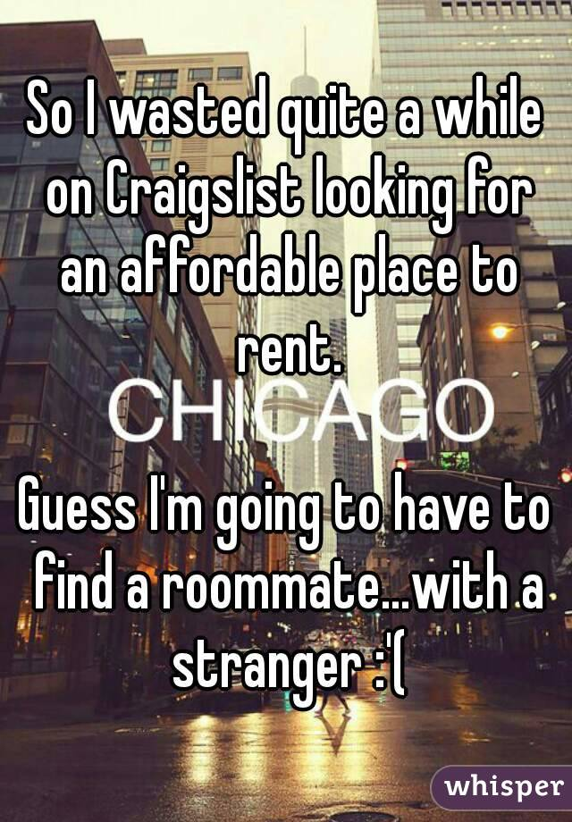 So I wasted quite a while on Craigslist looking for an affordable place to rent.  Guess I'm going to have to find a roommate...with a stranger :'(