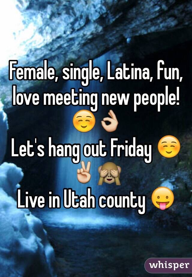 Female, single, Latina, fun, love meeting new people! ☺️👌 Let's hang out Friday ☺️✌️🙈 Live in Utah county 😛