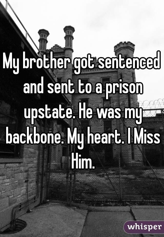 My brother got sentenced and sent to a prison upstate. He was my backbone. My heart. I Miss Him.