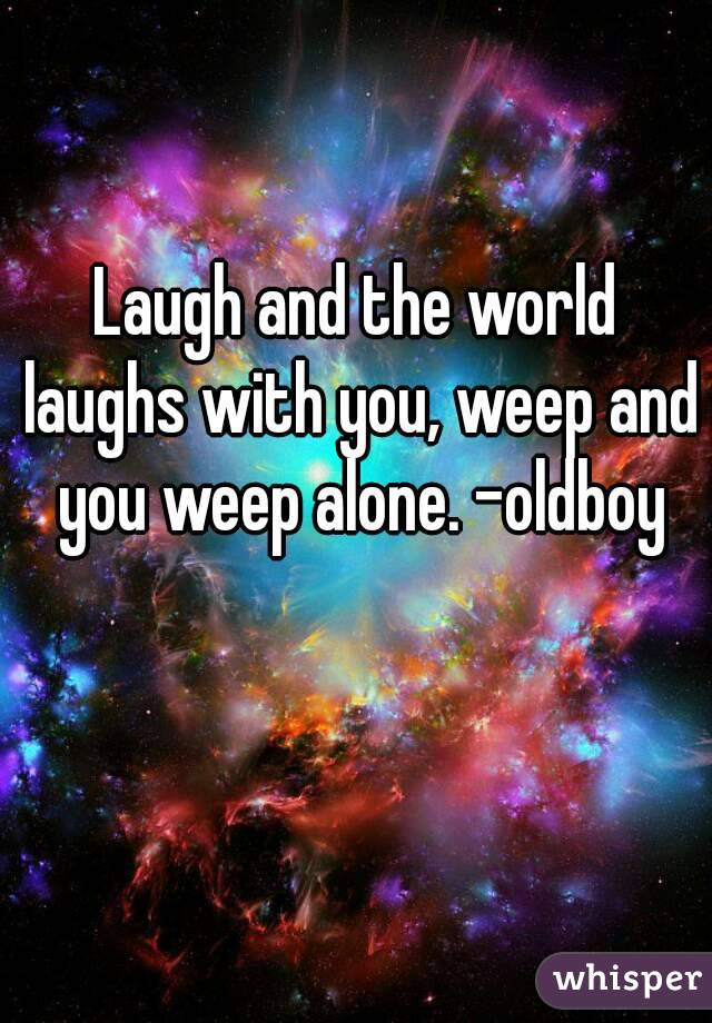Laugh and the world laughs with you, weep and you weep alone. -oldboy