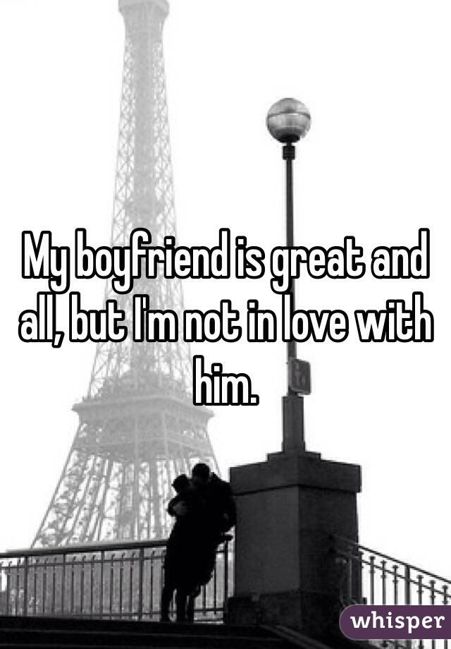 My boyfriend is great and all, but I'm not in love with him.