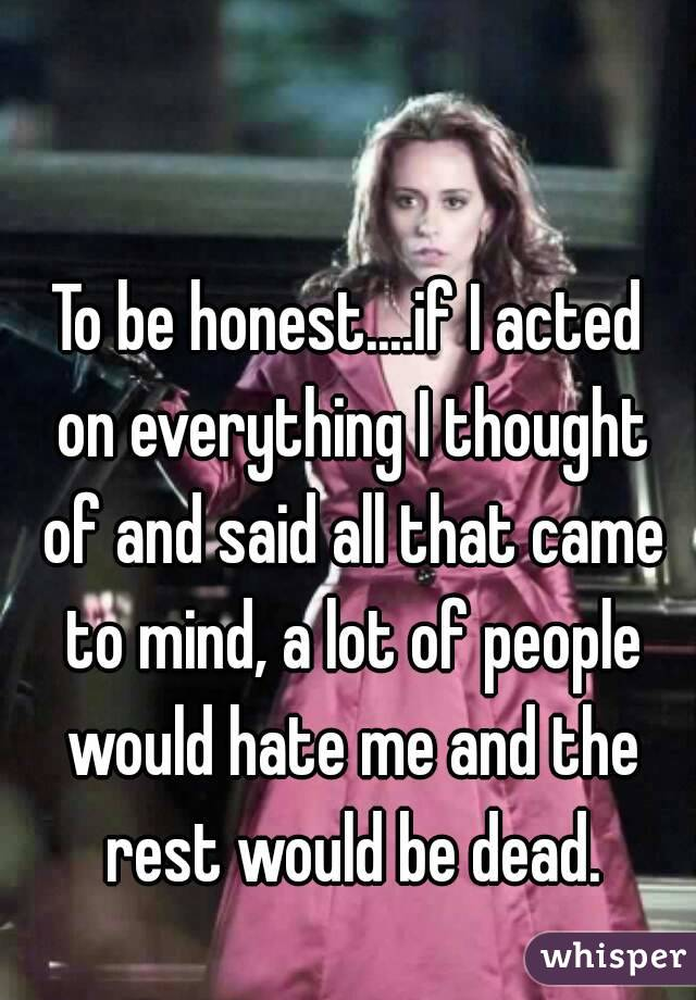 To be honest....if I acted on everything I thought of and said all that came to mind, a lot of people would hate me and the rest would be dead.