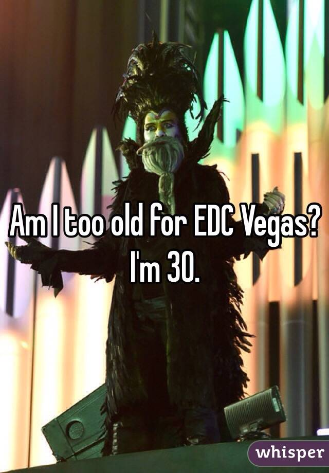 Am I too old for EDC Vegas? I'm 30.
