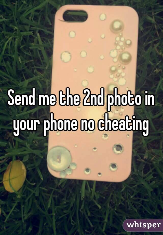 Send me the 2nd photo in your phone no cheating