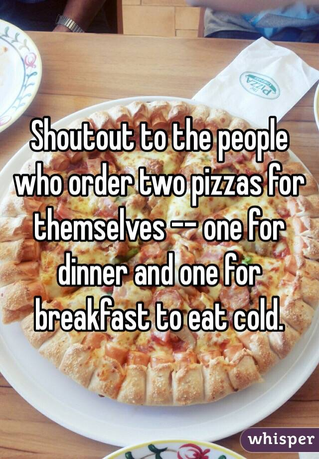 Shoutout to the people who order two pizzas for themselves -- one for dinner and one for breakfast to eat cold.