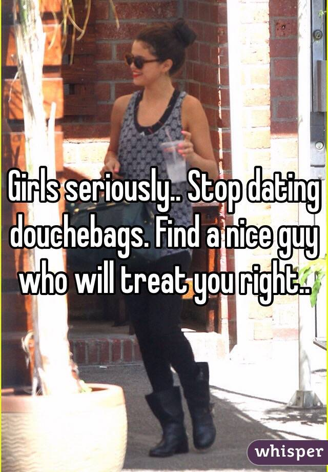Girls seriously.. Stop dating douchebags. Find a nice guy who will treat you right..