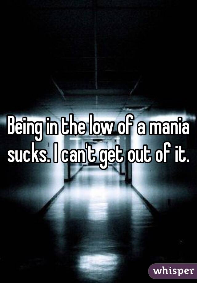 Being in the low of a mania sucks. I can't get out of it.