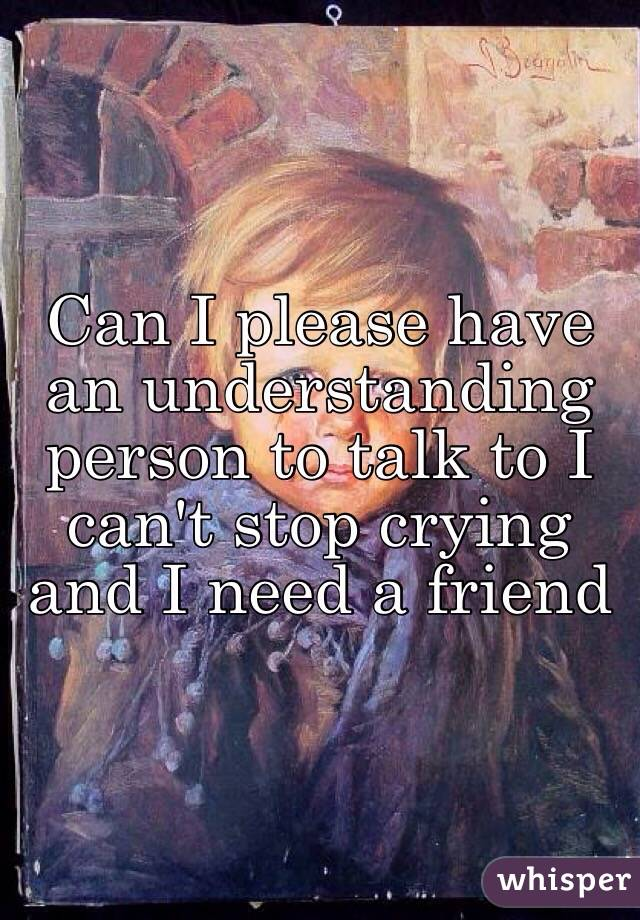 Can I please have an understanding person to talk to I can't stop crying and I need a friend