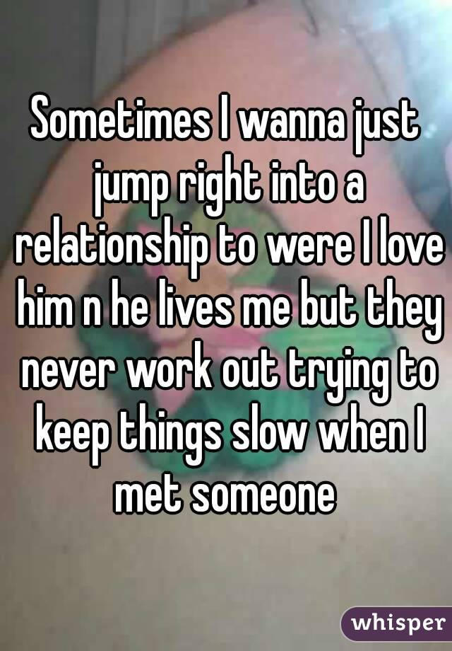 Sometimes I wanna just jump right into a relationship to were I love him n he lives me but they never work out trying to keep things slow when I met someone