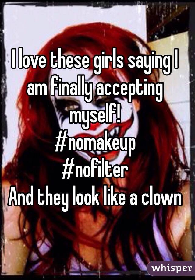 I love these girls saying I am finally accepting myself!  #nomakeup #nofilter  And they look like a clown
