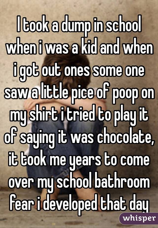 I took a dump in school when i was a kid and when i got out ones some one saw a little pice of poop on my shirt i tried to play it of saying it was chocolate, it took me years to come over my school bathroom fear i developed that day