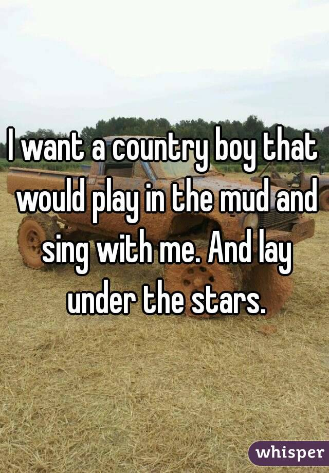 I want a country boy that would play in the mud and sing with me. And lay under the stars.