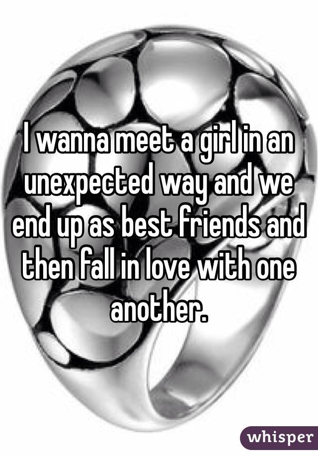 I wanna meet a girl in an unexpected way and we end up as best friends and then fall in love with one another.