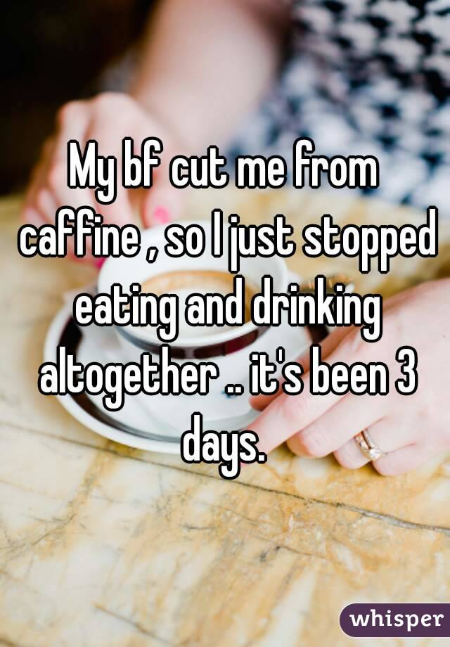 My bf cut me from caffine , so I just stopped eating and drinking altogether .. it's been 3 days.