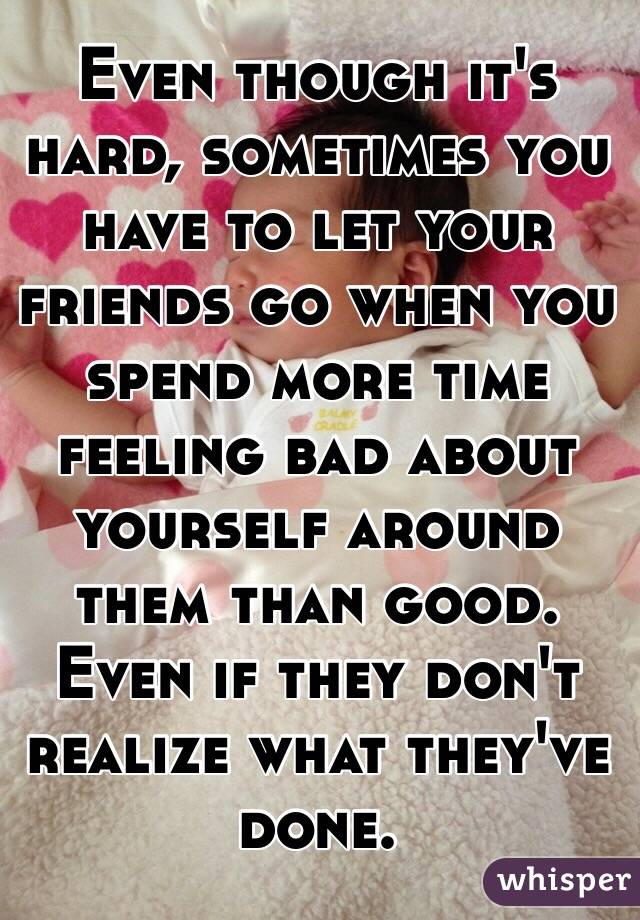 Even though it's hard, sometimes you have to let your friends go when you spend more time feeling bad about yourself around them than good. Even if they don't realize what they've done.