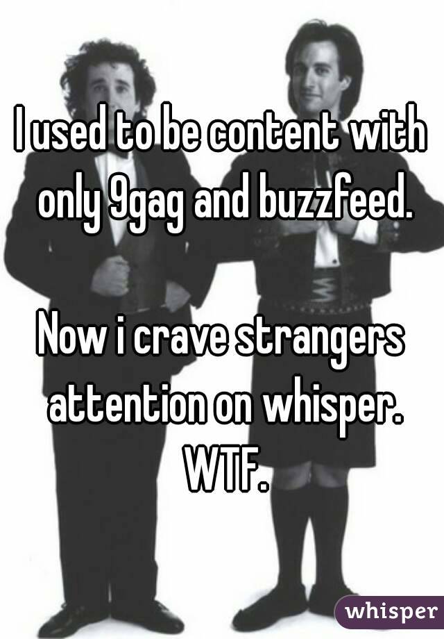 I used to be content with only 9gag and buzzfeed.  Now i crave strangers attention on whisper. WTF.
