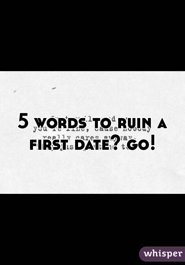 5 words to ruin a first date? go!