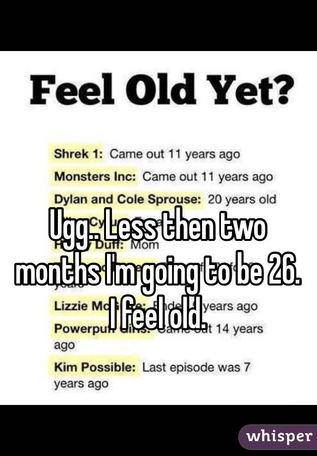 Ugg.. Less then two months I'm going to be 26. I feel old.
