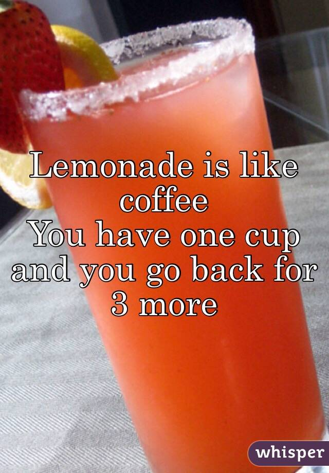 Lemonade is like coffee You have one cup and you go back for 3 more