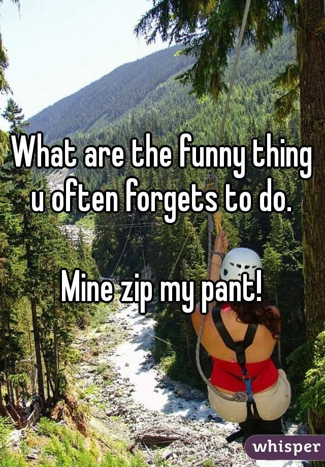 What are the funny thing u often forgets to do.   Mine zip my pant!