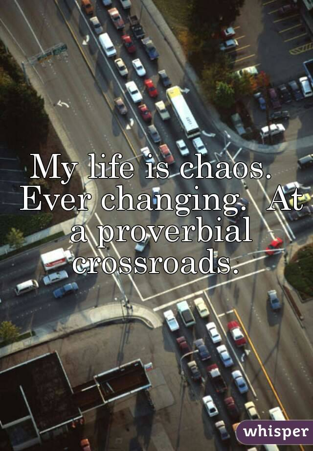 My life is chaos.  Ever changing.  At a proverbial crossroads.