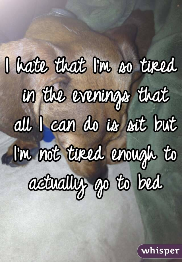 I hate that I'm so tired in the evenings that all I can do is sit but I'm not tired enough to actually go to bed