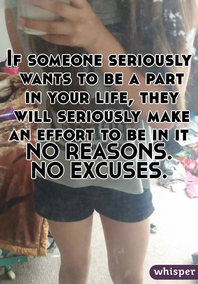 If someone seriously wants to be a part in your life, they will seriously make an effort to be in it  NO REASONS. NO EXCUSES.