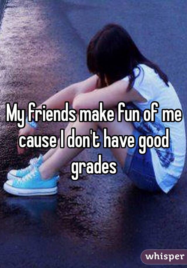My friends make fun of me cause I don't have good grades