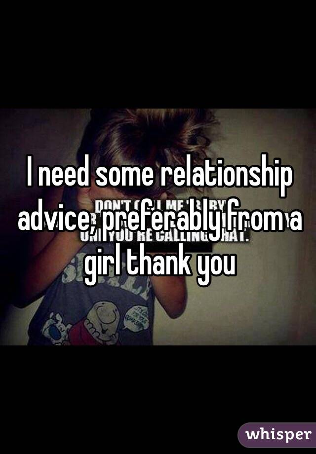 I need some relationship advice, preferably from a girl thank you