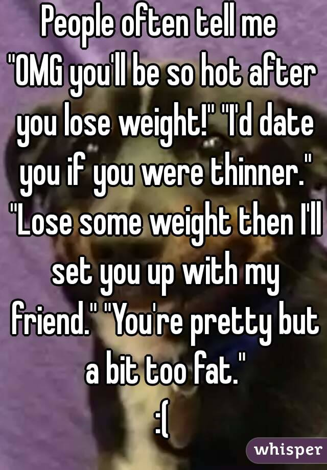 """People often tell me  """"OMG you'll be so hot after you lose weight!"""" """"I'd date you if you were thinner."""" """"Lose some weight then I'll set you up with my friend."""" """"You're pretty but a bit too fat."""" :("""