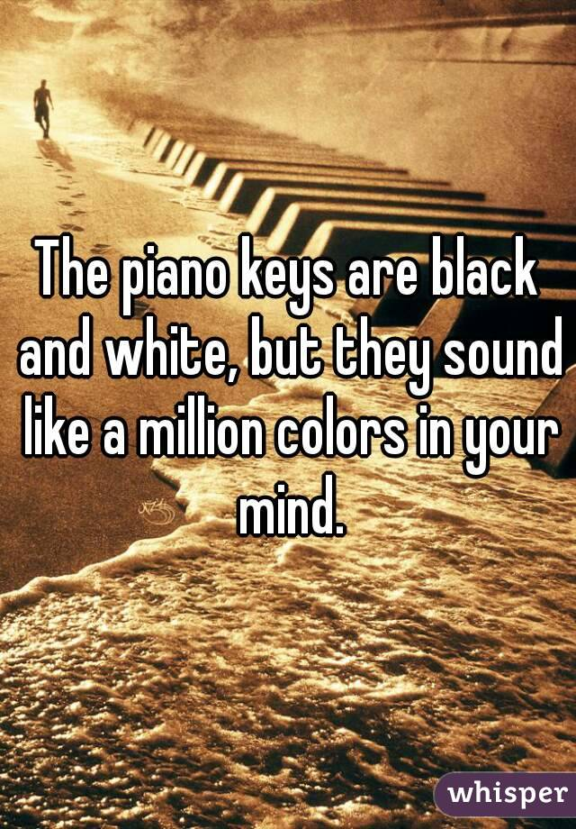 The piano keys are black and white, but they sound like a million colors in your mind.