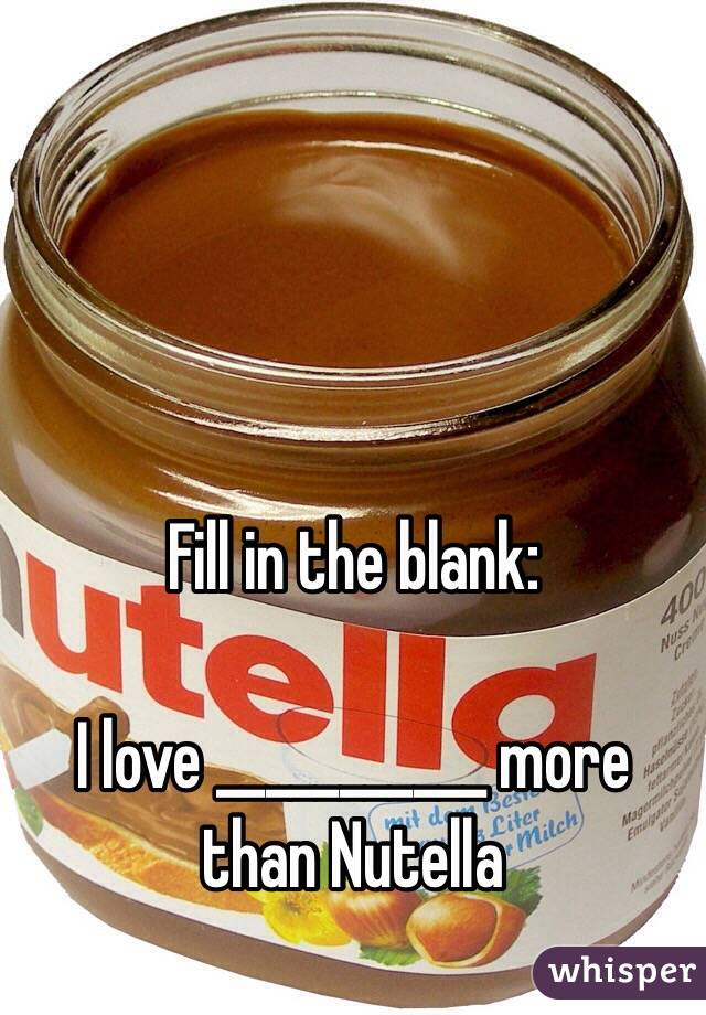 Fill in the blank:   I love ___________ more than Nutella