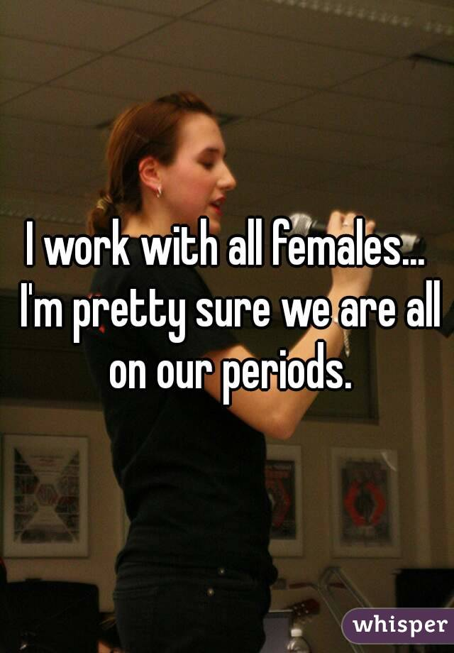 I work with all females... I'm pretty sure we are all on our periods.