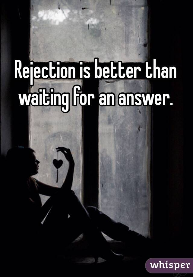 Rejection is better than waiting for an answer.