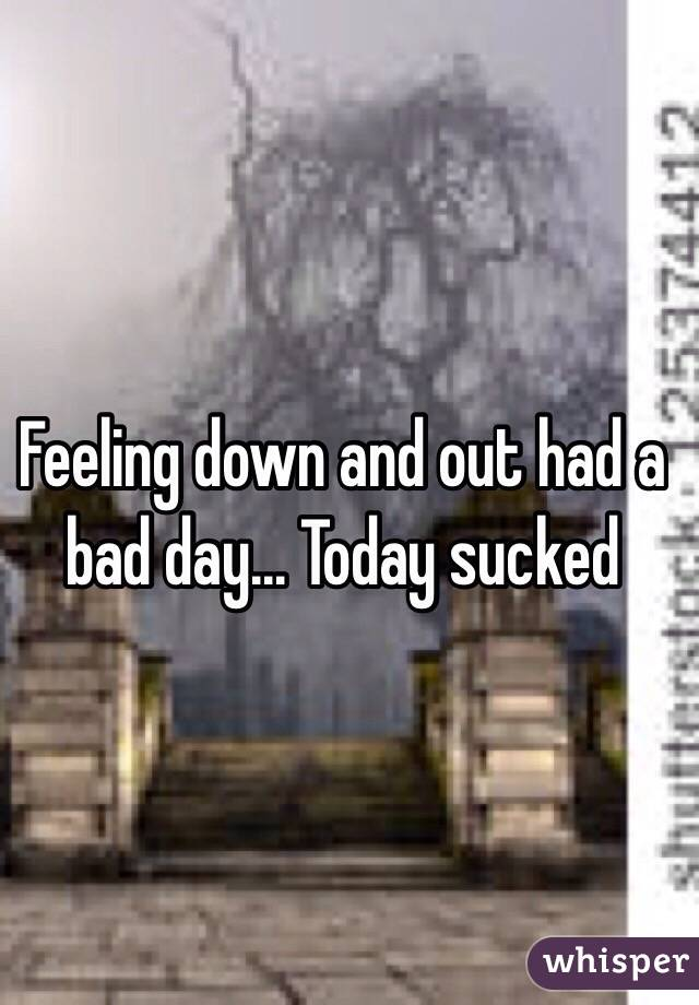 Feeling down and out had a bad day... Today sucked