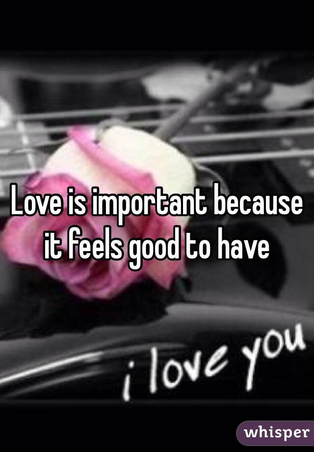 Love is important because it feels good to have
