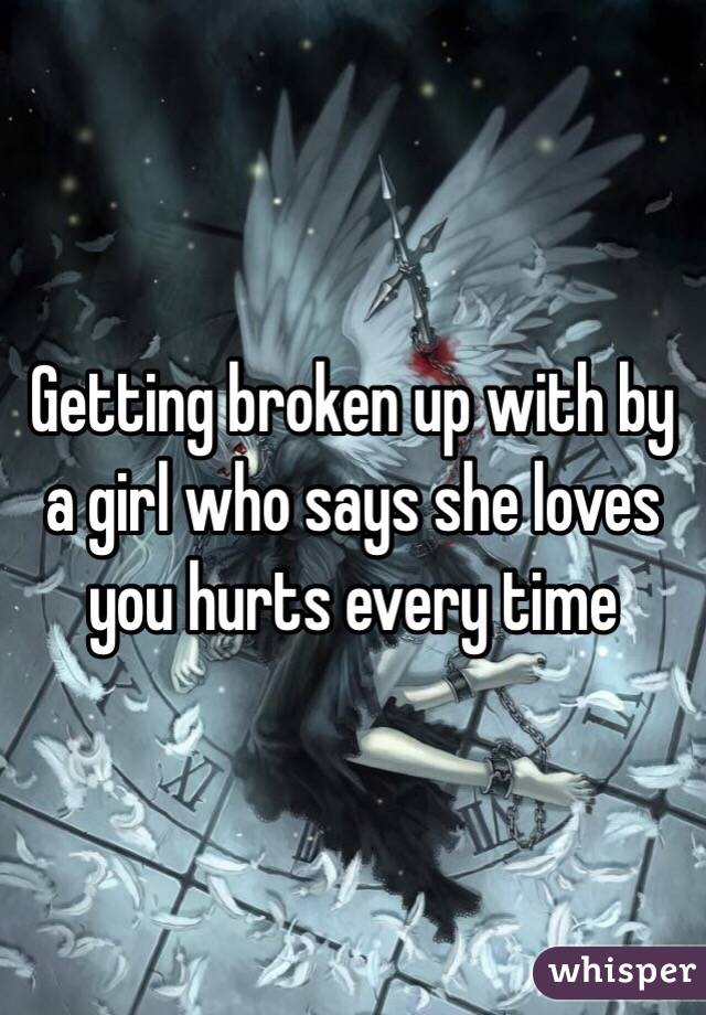 Getting broken up with by a girl who says she loves you hurts every time