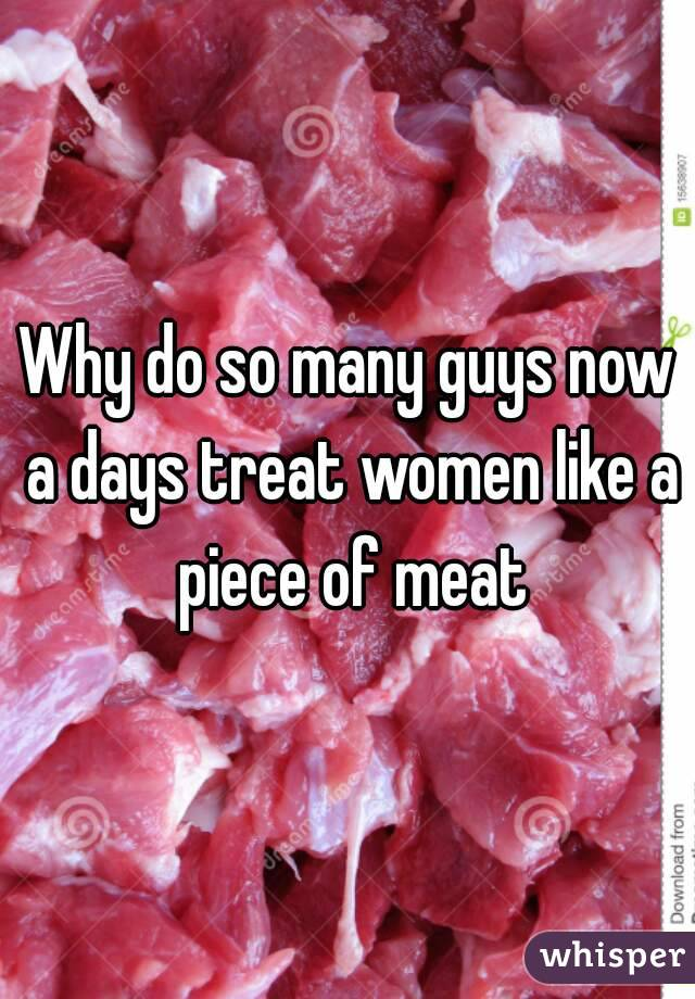 Why do so many guys now a days treat women like a piece of meat