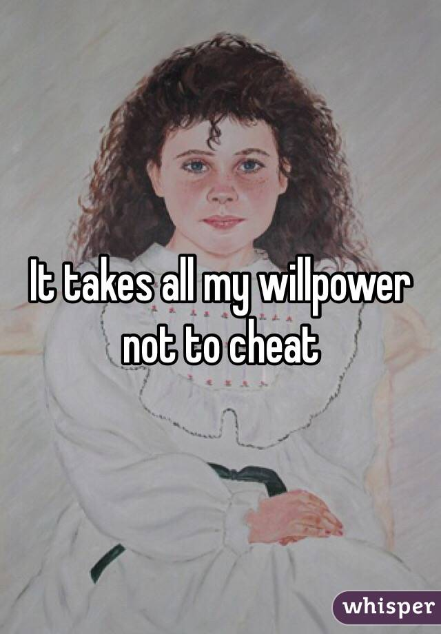 It takes all my willpower not to cheat