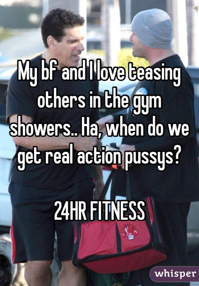 My bf and I love teasing others in the gym showers.. Ha, when do we get real action pussys?   24HR FITNESS
