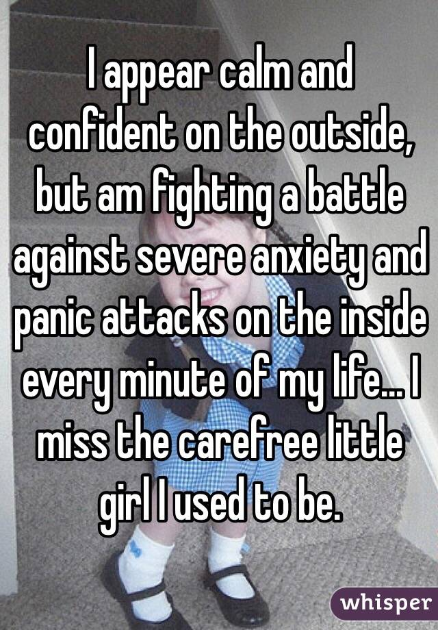 I appear calm and confident on the outside, but am fighting a battle against severe anxiety and panic attacks on the inside every minute of my life... I miss the carefree little girl I used to be.